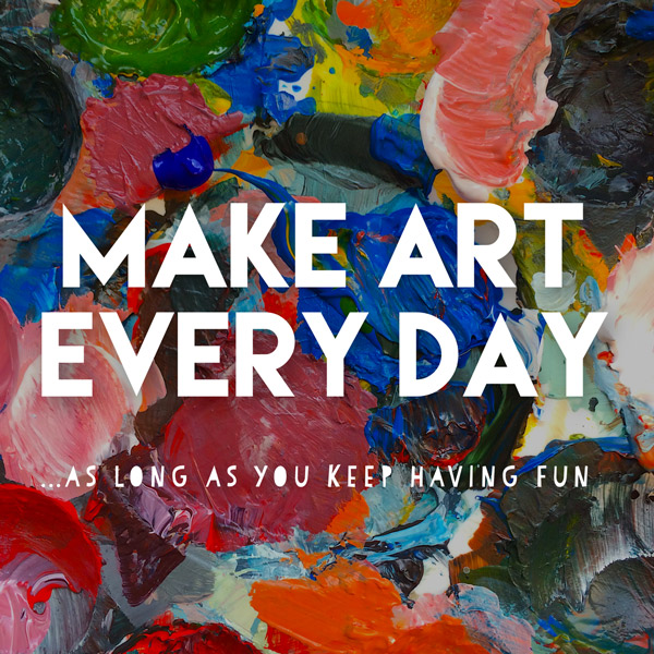 MAKE ART EVERY DAY ...as long as you keep having fun // Elli Maanpää Blog 2018