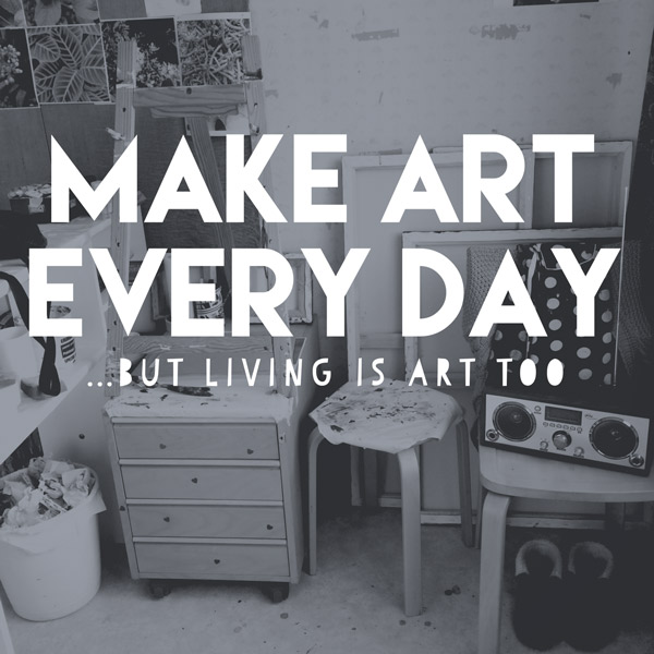 MAKE ART EVERY DAY ...but living is art too // Elli Maanpää Blog 2018